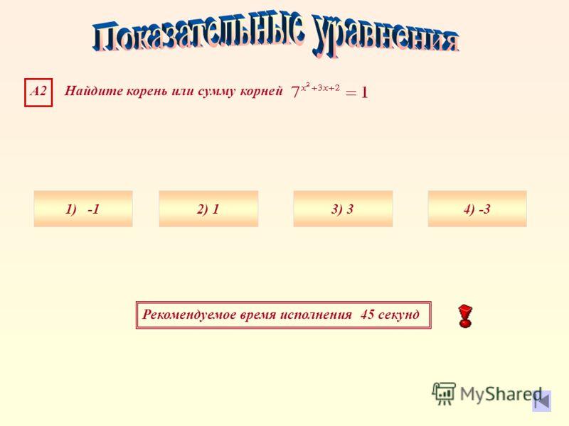 Рекомендуемое время исполнения 45 секунд А2 Найдите корень или сумму корней 1) 4) -33) 32) 1