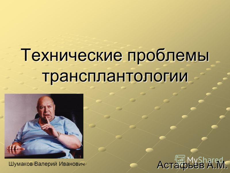 Технические проблемы трансплантологии Астафьев А.М. Шумаков Валерий Иванович
