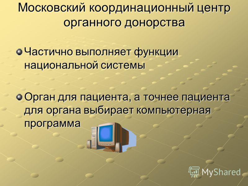 Московский координационный центр органного донорства Частично выполняет функции национальной системы Орган для пациента, а точнее пациента для органа выбирает компьютерная программа