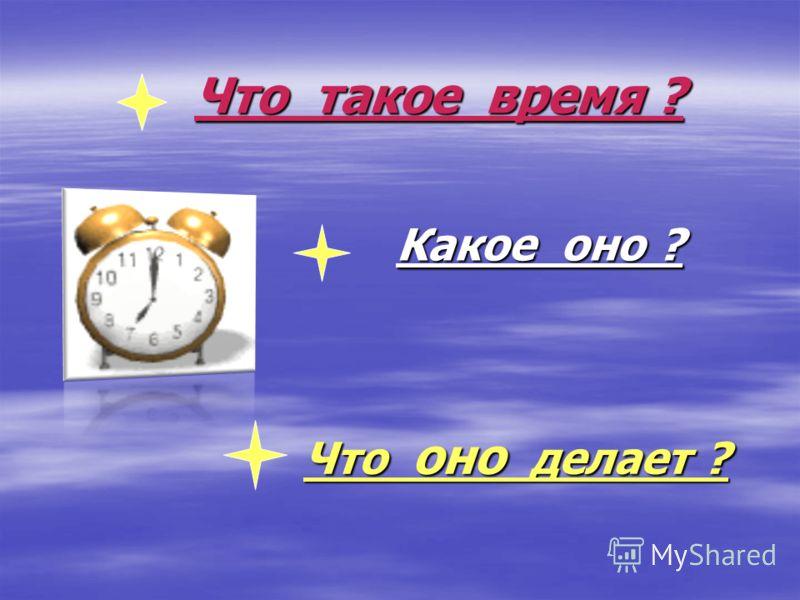 Что такое время ? Какое оно ? Что оно делает ?