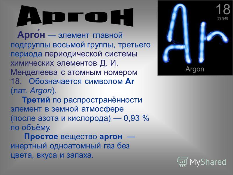 Арго́н элемент главной подгруппы восьмой группы, третьего периода периодической системы химических элементов Д. И. Менделеева с атомным номером 18. Обозначается символом Ar (лат. Argon). Третий по распространённости элемент в земной атмосфере (после