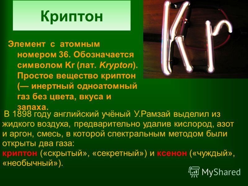 Криптон Элемент с атомным номером 36. Обозначается символом Kr (лат. Krypton). Простое вещество криптон ( инертный одноатомный газ без цвета, вкуса и запаха. В 1898 году английский учёный У.Рамзай выделил из жидкого воздуха, предварительно удалив кис