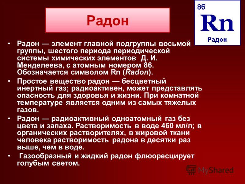 Радон Радон элемент главной подгруппы восьмой группы, шестого периода периодической системы химических элементов Д. И. Менделеева, с атомным номером 86. Обозначается символом Rn (Radon). Простое вещество радон бесцветный инертный газ; радиоактивен, м