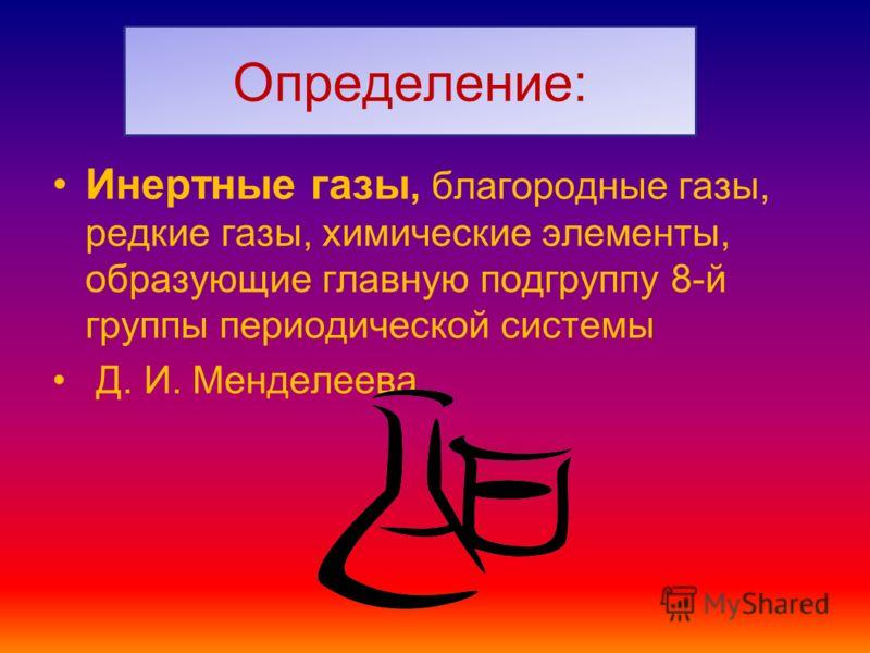 Определение: Инертные газы, благородные газы, редкие газы, химические элементы, образующие главную подгруппу 8-й группы периодической системы Д. И. Менделеева
