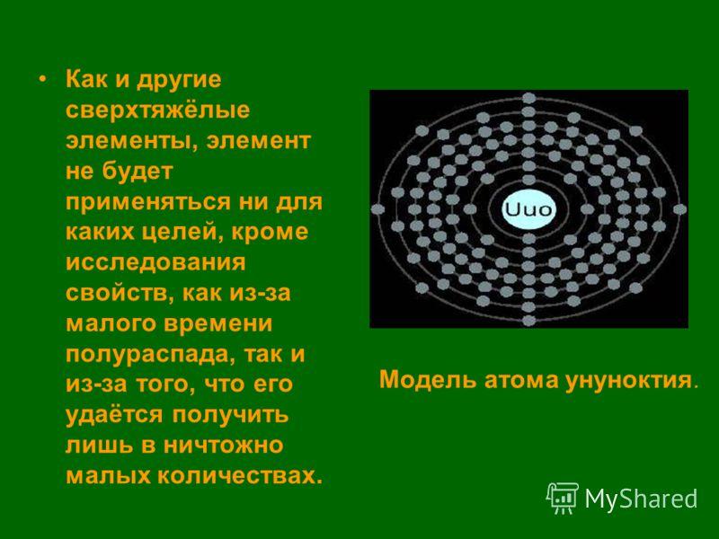 Как и другие сверхтяжёлые элементы, элемент не будет применяться ни для каких целей, кроме исследования свойств, как из-за малого времени полураспада, так и из-за того, что его удаётся получить лишь в ничтожно малых количествах. Модель атома унунокти