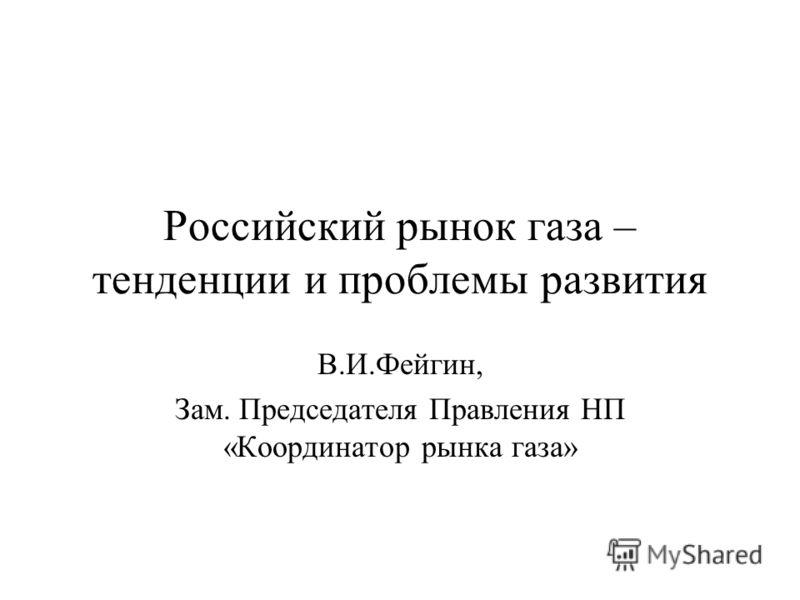 Российский рынок газа – тенденции и проблемы развития В.И.Фейгин, Зам. Председателя Правления НП «Координатор рынка газа»