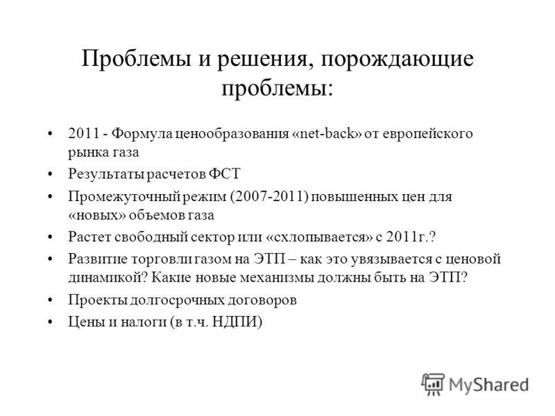 Проблемы и решения, порождающие проблемы: 2011 - Формула ценообразования «net-back» от европейского рынка газа Результаты расчетов ФСТ Промежуточный режим (2007-2011) повышенных цен для «новых» объемов газа Растет свободный сектор или «схлопывается»