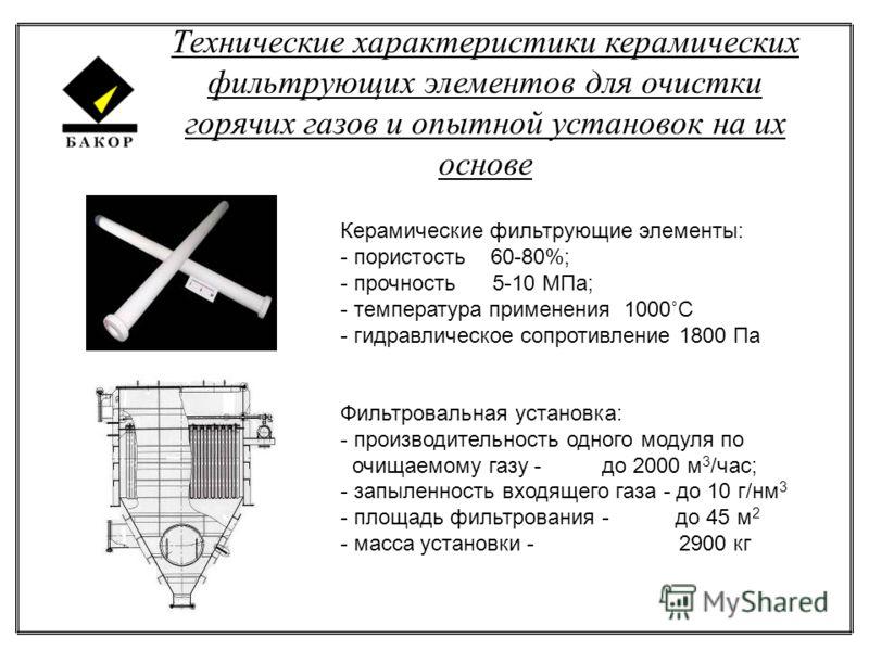 Технические характеристики керамических фильтрующих элементов для очистки горячих газов и опытной установок на их основе Керамические фильтрующие элементы: - пористость 60-80%; - прочность 5-10 МПа; - температура применения 1000˚С - гидравлическое со