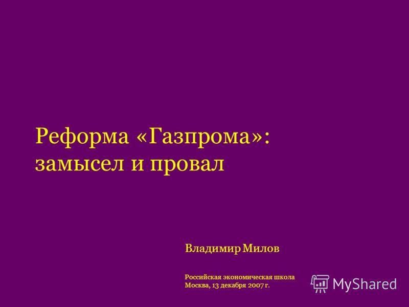 Реформа «Газпрома»: замысел и провал Владимир Милов Российская экономическая школа Москва, 13 декабря 2007 г.