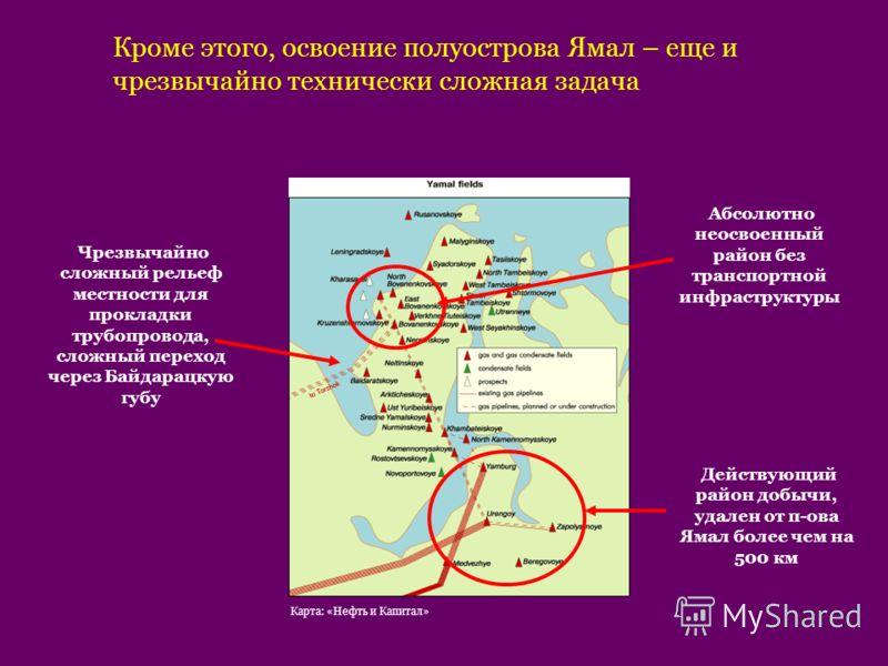 Кроме этого, освоение полуострова Ямал – еще и чрезвычайно технически сложная задача Чрезвычайно сложный рельеф местности для прокладки трубопровода, сложный переход через Байдарацкую губу Абсолютно неосвоенный район без транспортной инфраструктуры Д