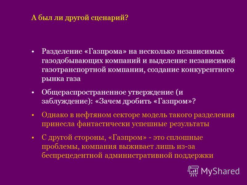 А был ли другой сценарий? Разделение «Газпрома» на несколько независимых газодобывающих компаний и выделение независимой газотранспортной компании, создание конкурентного рынка газа Общераспространенное утверждение (и заблуждение): «Зачем дробить «Га