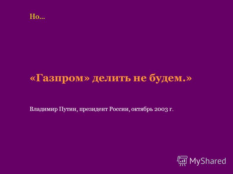 «Газпром» делить не будем.» Владимир Путин, президент России, октябрь 2003 г. Но…