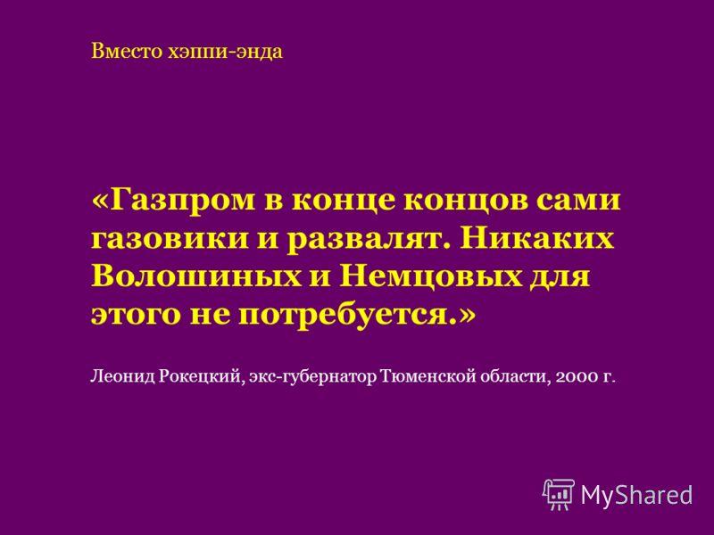«Газпром в конце концов сами газовики и развалят. Никаких Волошиных и Немцовых для этого не потребуется.» Леонид Рокецкий, экс-губернатор Тюменской области, 2000 г. Вместо хэппи-энда