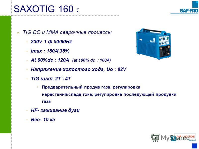 SAXOTIG 160 : TIG DC и MMA сварочные процессы 230V 1 ф 50/60Hz Imax : 150A\35% At 60%dc : 120A (at 100% dc : 100A) Напряжение холостого хода, Uo : 82V TIG цикл, 2T \ 4T Предварительный продув газа, регулировка нарастания/спада тока, регулировка после