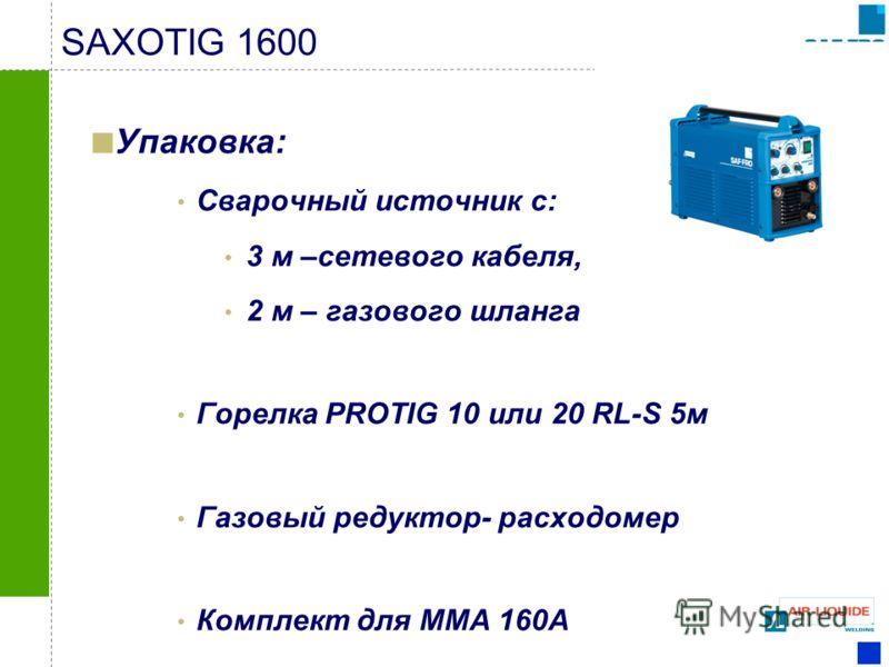 SAXOTIG 1600 Упаковка: Сварочный источник с: 3 м –сетевого кабеля, 2 м – газового шланга Горелка PROTIG 10 или 20 RL-S 5м Газовый редуктор- расходомер Комплект для MMA 160A