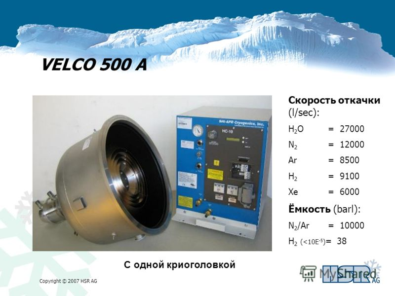 Copyright © 2007 HSR AG VELCO 500 A Скорость откачки (l/sec): H 2 O= 27000 N 2 = 12000 Ar= 8500 H 2 = 9100 Xe= 6000 Ёмкость (barl): N 2 /Ar= 10000 H 2 (