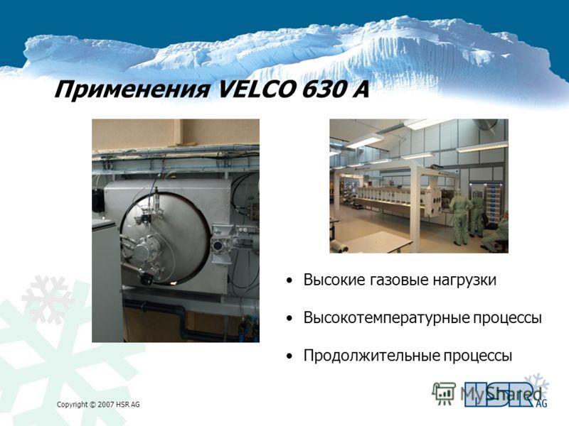 Copyright © 2007 HSR AG Применения VELCO 630 A Высокие газовые нагрузки Высокотемпературные процессы Продолжительные процессы