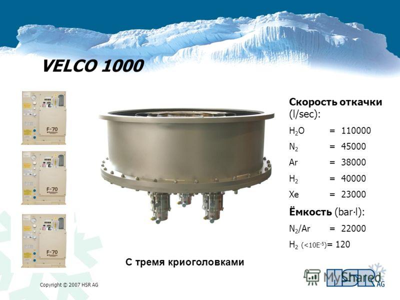 Copyright © 2007 HSR AG VELCO 1000 С тремя криоголовками Скорость откачки (l/sec): H 2 O= 110000 N 2 = 45000 Ar= 38000 H 2 = 40000 Xe= 23000 Ёмкость (barl): N 2 /Ar= 22000 H 2 (