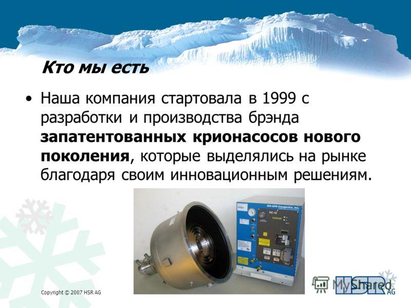 Copyright © 2007 HSR AG Кто мы есть Наша компания стартовала в 1999 с разработки и производства брэнда запатентованных крионасосов нового поколения, которые выделялись на рынке благодаря своим инновационным решениям.