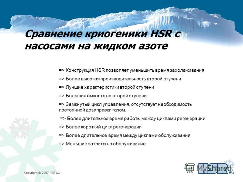 Copyright © 2007 HSR AG Сравнение криогеники HSR с насосами на жидком азоте => Конструкция HSR позволяет уменьшить время захолаживания => Более высокая производительность второй ступени => Лучшие характеристики второй ступени => Большая ёмкость на вт