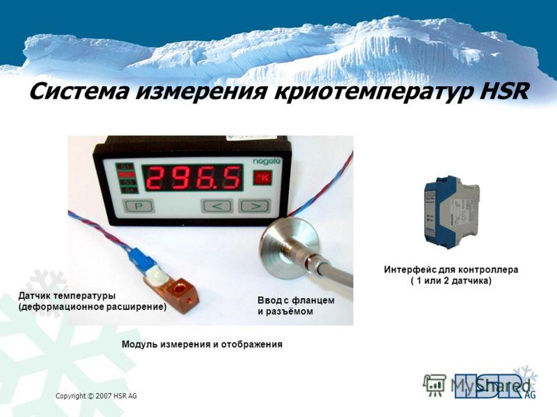 Copyright © 2007 HSR AG Система измерения криотемператур HSR Датчик температуры (деформационное расширение) Ввод с фланцем и разъёмом Модуль измерения и отображения Интерфейс для контроллера ( 1 или 2 датчика)
