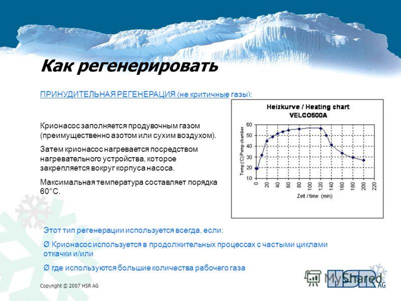 Copyright © 2007 HSR AG Как регенерировать ПРИНУДИТЕЛЬНАЯ РЕГЕНЕРАЦИЯ (не критичные газы): Крионасос заполняется продувочным газом (преимущественно азотом или сухим воздухом). Затем крионасос нагревается посредством нагревательного устройства, которо