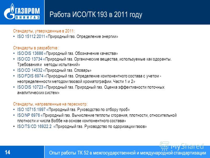 Опыт работы ТК 52 в межгосударственной и международной стандартизации Работа ИСО/ТК 193 в 2011 году 14 Стандарты, утвержденные в 2011: ISO 15112:2011 «Природный газ. Определение энергии» Стандарты в разработке : ISO/DIS 13686 «Природный газ. Обозначе