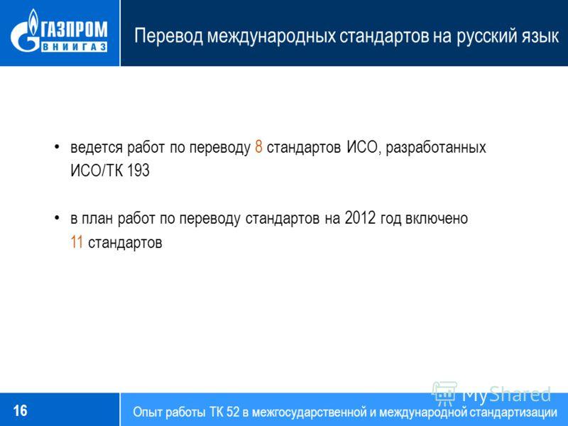 Опыт работы ТК 52 в межгосударственной и международной стандартизации Перевод международных стандартов на русский язык 16 ведется работ по переводу 8 стандартов ИСО, разработанных ИСО/ТК 193 в план работ по переводу стандартов на 2012 год включено 11