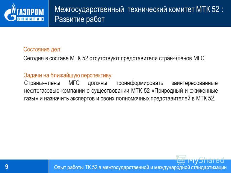 Опыт работы ТК 52 в межгосударственной и международной стандартизации Межгосударственный технический комитет МТК 52 : Развитие работ 9 Состояние дел: Сегодня в составе МТК 52 отсутствуют представители стран-членов МГС Задачи на ближайшую перспективу: