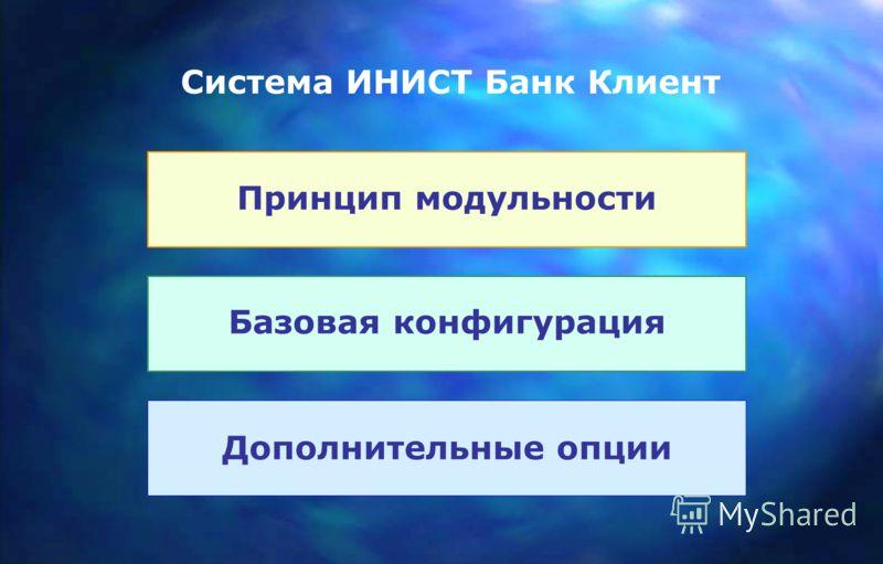 Принцип модульности Базовая конфигурация Дополнительные опции Система ИНИСТ Банк Клиент