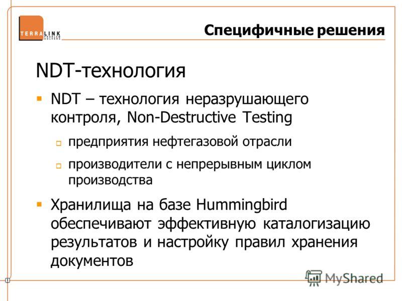 Специфичные решения NDT-технология NDT – технология неразрушающего контроля, Non-Destructive Testing предприятия нефтегазовой отрасли производители с непрерывным циклом производства Хранилища на базе Hummingbird обеспечивают эффективную каталогизацию