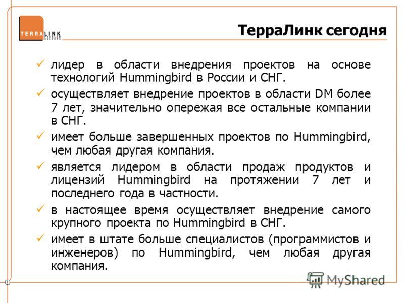 ТерраЛинк сегодня лидер в области внедрения проектов на основе технологий Hummingbird в России и СНГ. осуществляет внедрение проектов в области DM более 7 лет, значительно опережая все остальные компании в СНГ. имеет больше завершенных проектов по Hu