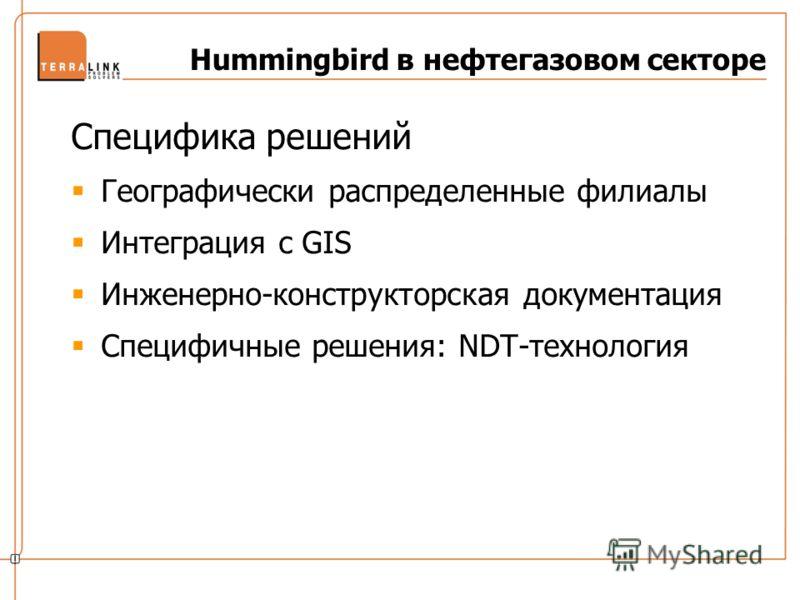 Hummingbird в нефтегазовом секторе Специфика решений Географически распределенные филиалы Интеграция с GIS Инженерно-конструкторская документация Специфичные решения: NDT-технология