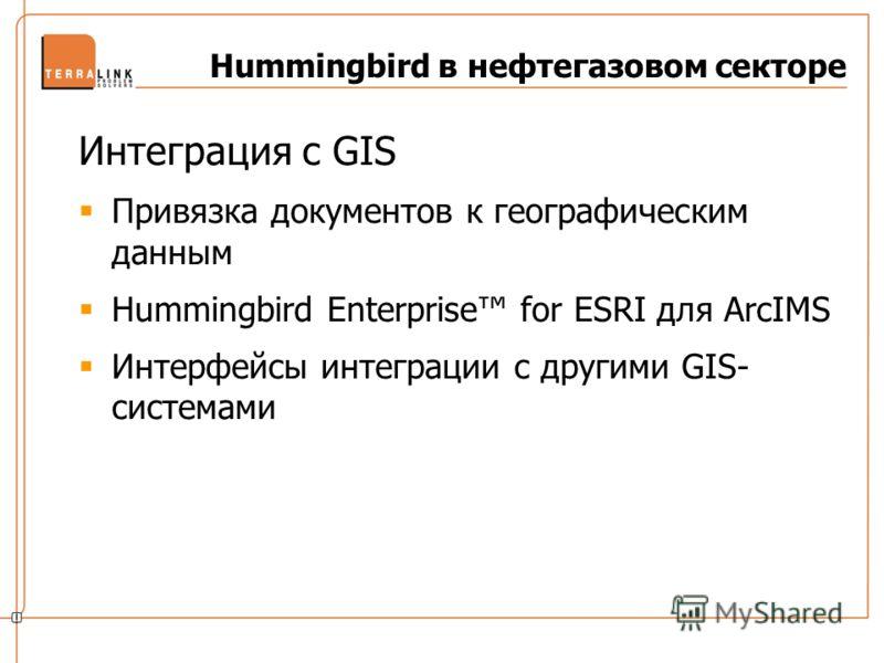 Hummingbird в нефтегазовом секторе Интеграция с GIS Привязка документов к географическим данным Hummingbird Enterprise for ESRI для ArcIMS Интерфейсы интеграции с другими GIS- системами