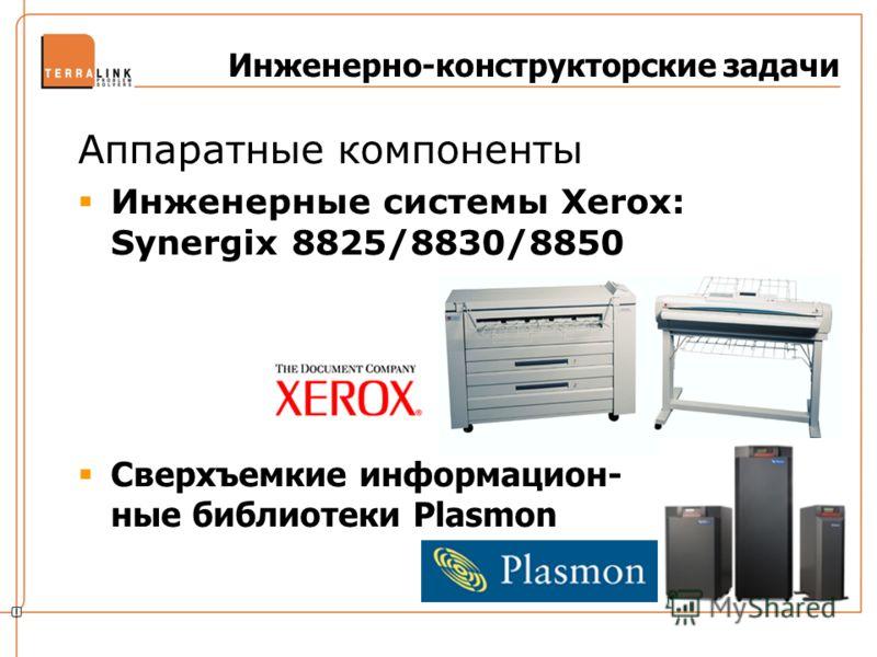 Инженерно-конструкторские задачи Аппаратные компоненты Инженерные системы Xerox: Synergix 8825/8830/8850 Сверхъемкие информацион- ные библиотеки Plasmon