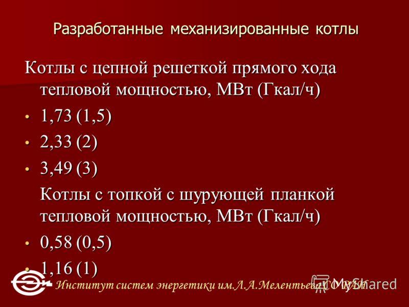Институт систем энергетики им.Л.А.Мелентьева СО РАН Разработанные механизированные котлы Котлы с цепной решеткой прямого хода тепловой мощностью, МВт (Гкал/ч) 1,73 (1,5) 1,73 (1,5) 2,33 (2) 2,33 (2) 3,49 (3) 3,49 (3) Котлы с топкой с шурующей планкой