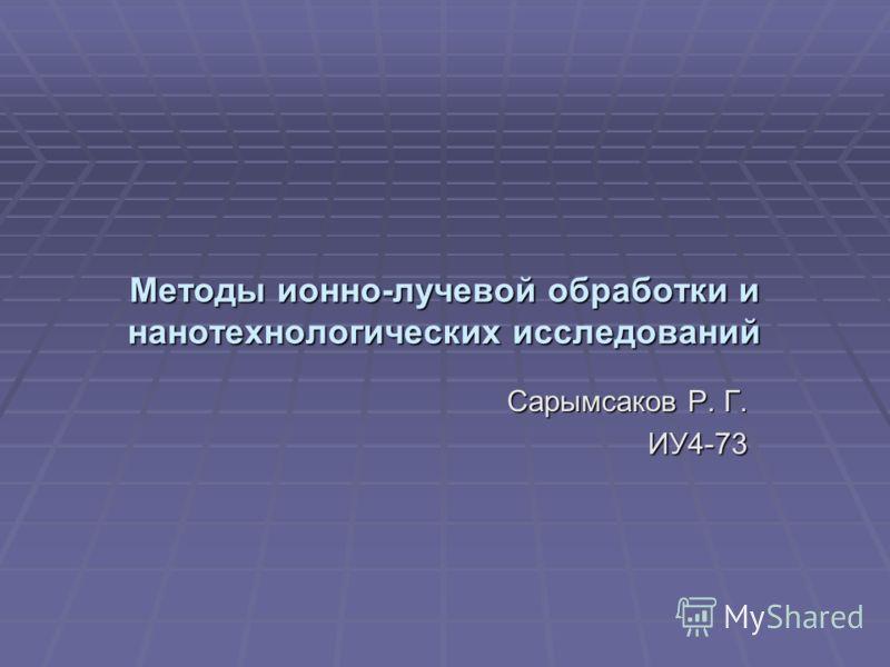 Методы ионно-лучевой обработки и нанотехнологических исследований Сарымсаков Р. Г. ИУ4-73