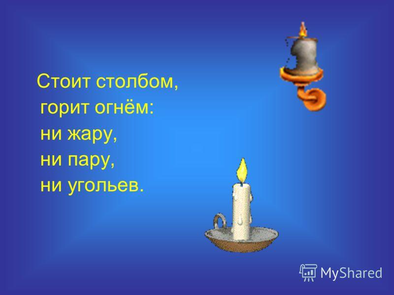 Стоит столбом, горит огнём: ни жару, ни пару, ни угольев.