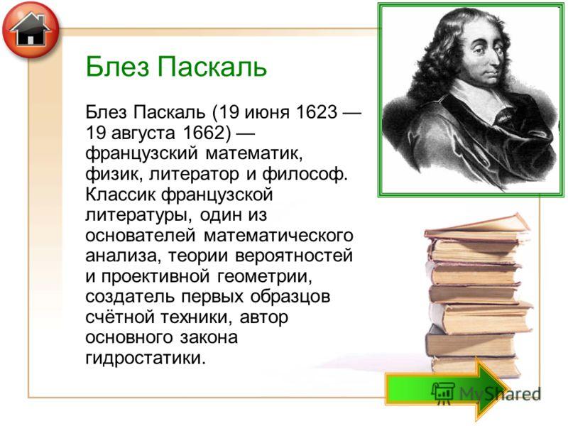 Блез Паскаль Блез Паскаль (19 июня 1623 19 августа 1662) французский математик, физик, литератор и философ. Классик французской литературы, один из основателей математического анализа, теории вероятностей и проективной геометрии, создатель первых обр