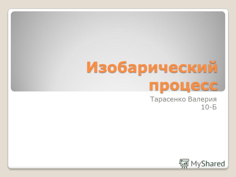 Изобарический процесс Тарасенко Валерия 10-Б
