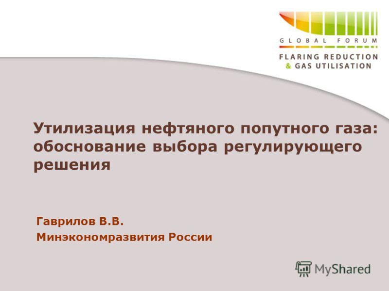 Утилизация нефтяного попутного газа: обоснование выбора регулирующего решения Гаврилов В.В. Минэкономразвития России