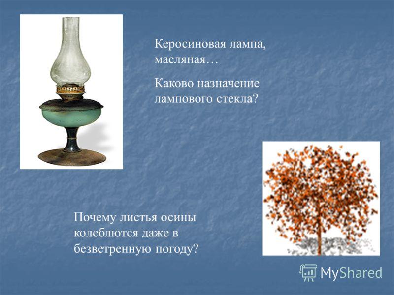 Керосиновая лампа, масляная… Каково назначение лампового стекла? Почему листья осины колеблются даже в безветренную погоду?