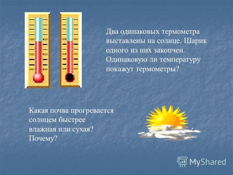 Какая почва прогревается солнцем быстрее влажная или сухая? Почему? Два одинаковых термометра выставлены на солнце. Шарик одного из них закопчен. Одинаковую ли температуру покажут термометры?