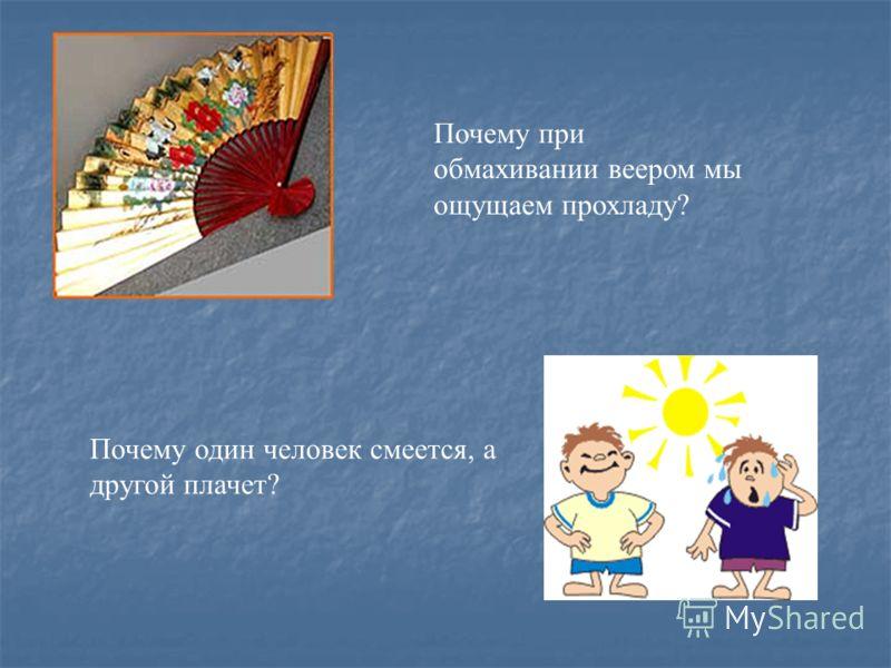 Почему при обмахивании веером мы ощущаем прохладу? Почему один человек смеется, а другой плачет?