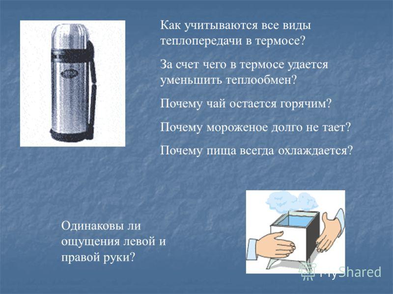Как учитываются все виды теплопередачи в термосе? За счет чего в термосе удается уменьшить теплообмен? Почему чай остается горячим? Почему мороженое долго не тает? Почему пища всегда охлаждается? Одинаковы ли ощущения левой и правой руки?