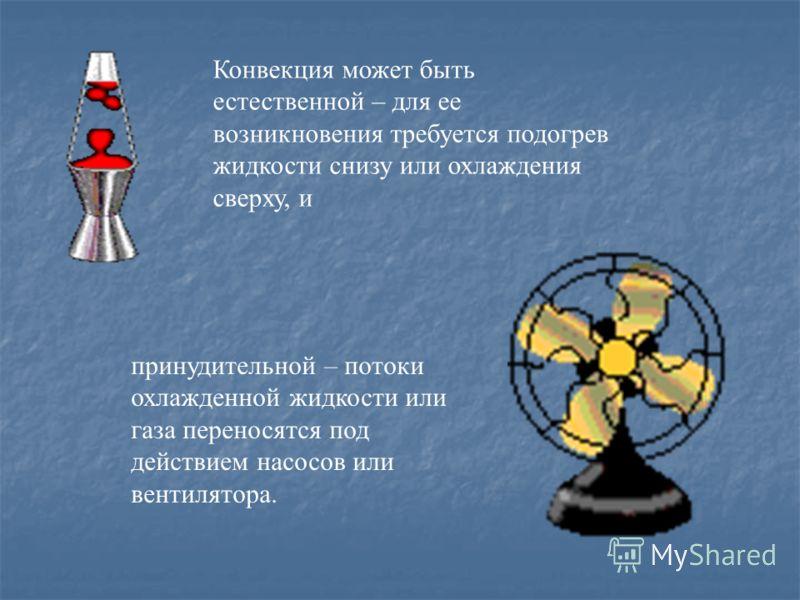 Конвекция может быть естественной – для ее возникновения требуется подогрев жидкости снизу или охлаждения сверху, и принудительной – потоки охлажденной жидкости или газа переносятся под действием насосов или вентилятора.