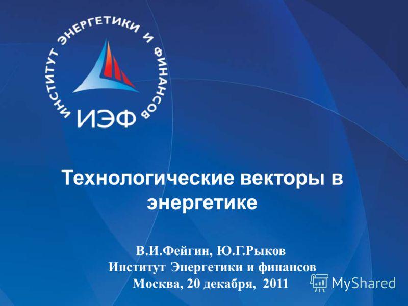 Технологические векторы в энергетике В.И.Фейгин, Ю.Г.Рыков Институт Энергетики и финансов Москва, 20 декабря, 2011