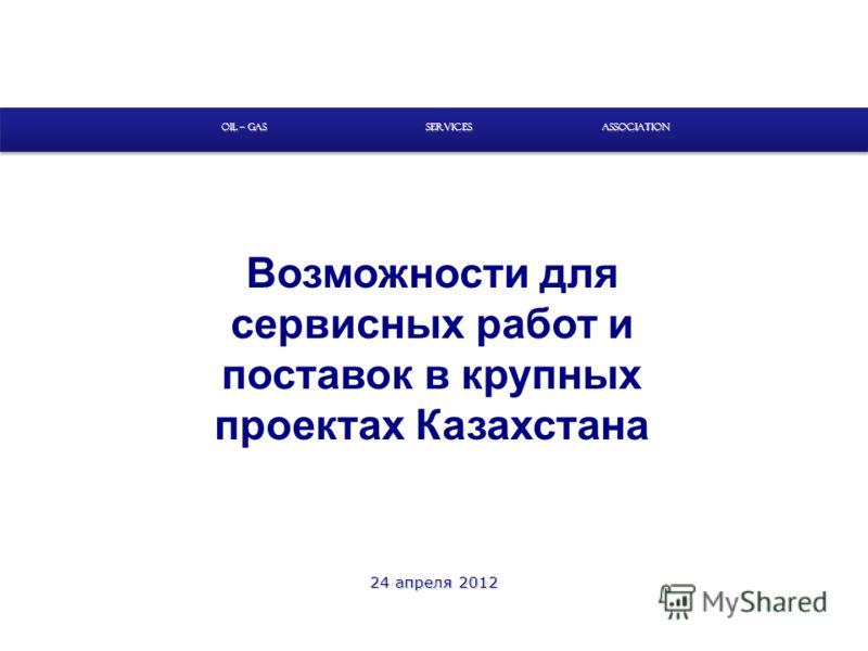 Возможности для сервисных работ и поставок в крупных проектах Казахстана SERVICES OIL – GAS ASSOCIATION 24 апреля 2012