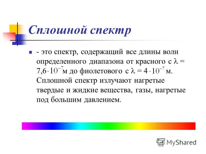 Сплошной спектр - это спектр, содержащий все длины волн определенного диапазона от красного с = 7,6 м до фиолетового с = 4 м. Сплошной спектр излучают нагретые твердые и жидкие вещества, газы, нагретые под большим давлением.