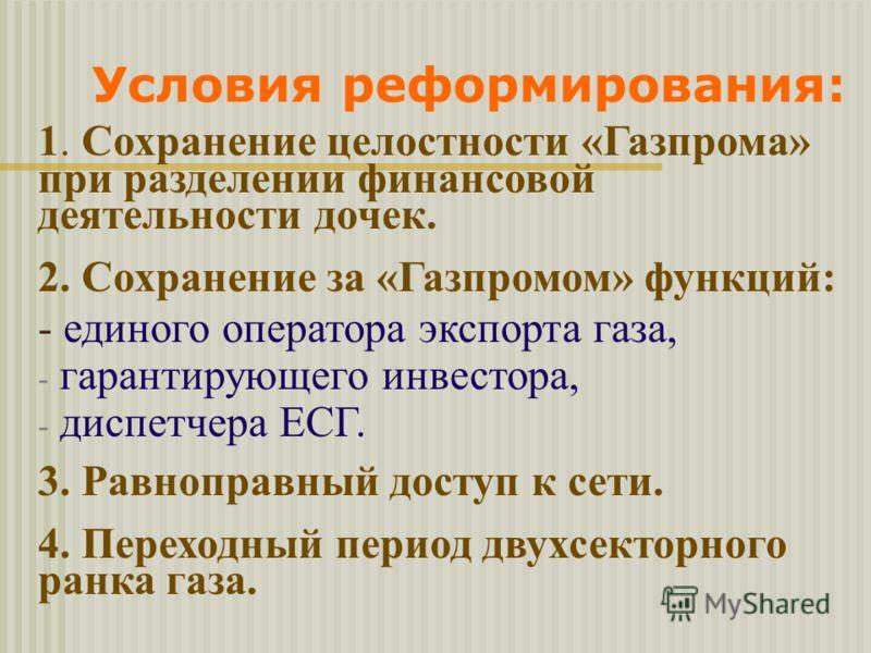 Условия реформирования: 1. Сохранение целостности «Газпрома» при разделении финансовой деятельности дочек. 2. Сохранение за «Газпромом» функций: - единого оператора экспорта газа, - гарантирующего инвестора, - диспетчера ЕСГ. 3. Равноправный доступ к